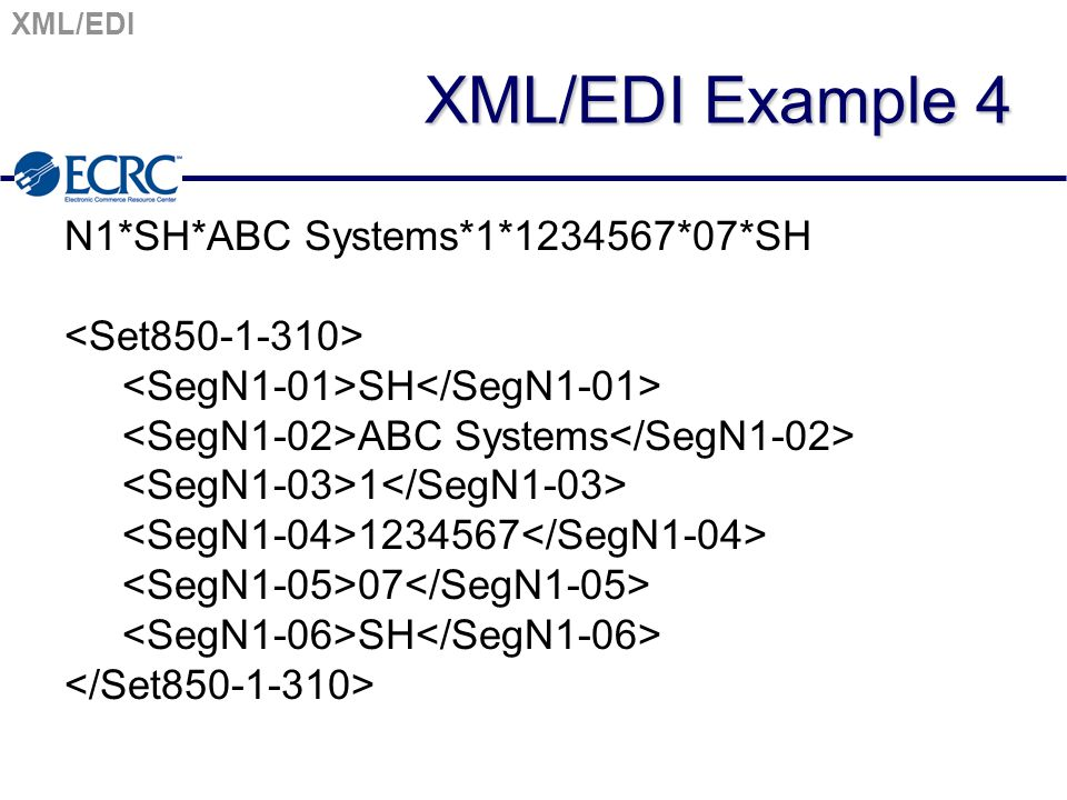 XML/EDI XML/EDI Example 4 N1*SH*ABC Systems*1*1234567*07*SH SH ABC Systems 1 1234567 07 SH
