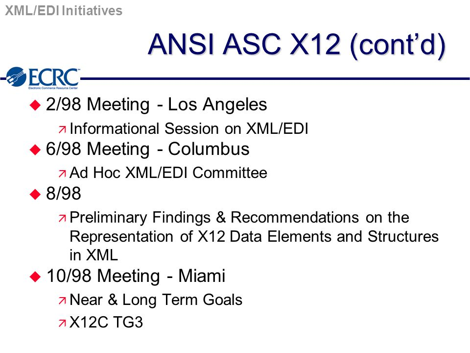 XML/EDI Initiatives ANSI ASC X12 (cont'd) u 2/98 Meeting - Los Angeles ä Informational Session on XML/EDI u 6/98 Meeting - Columbus ä Ad Hoc XML/EDI Committee u 8/98 ä Preliminary Findings & Recommendations on the Representation of X12 Data Elements and Structures in XML u 10/98 Meeting - Miami ä Near & Long Term Goals ä X12C TG3
