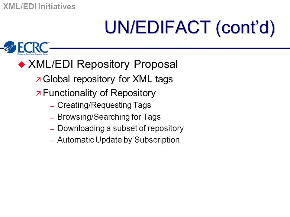 XML/EDI Initiatives UN/EDIFACT (cont'd) u XML/EDI Repository Proposal ä Global repository for XML tags ä Functionality of Repository – Creating/Requesting Tags – Browsing/Searching for Tags – Downloading a subset of repository – Automatic Update by Subscription