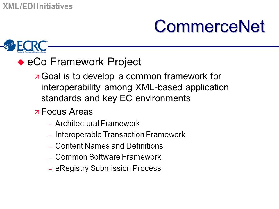 XML/EDI InitiativesCommerceNet u eCo Framework Project ä Goal is to develop a common framework for interoperability among XML-based application standa
