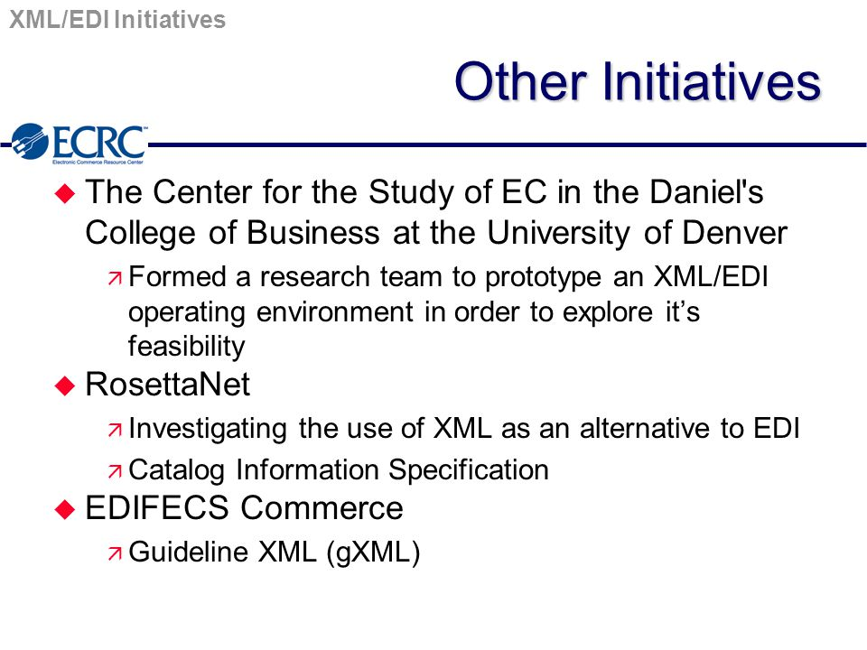 XML/EDI Initiatives Other Initiatives u The Center for the Study of EC in the Daniel's College of Business at the University of Denver ä Formed a rese