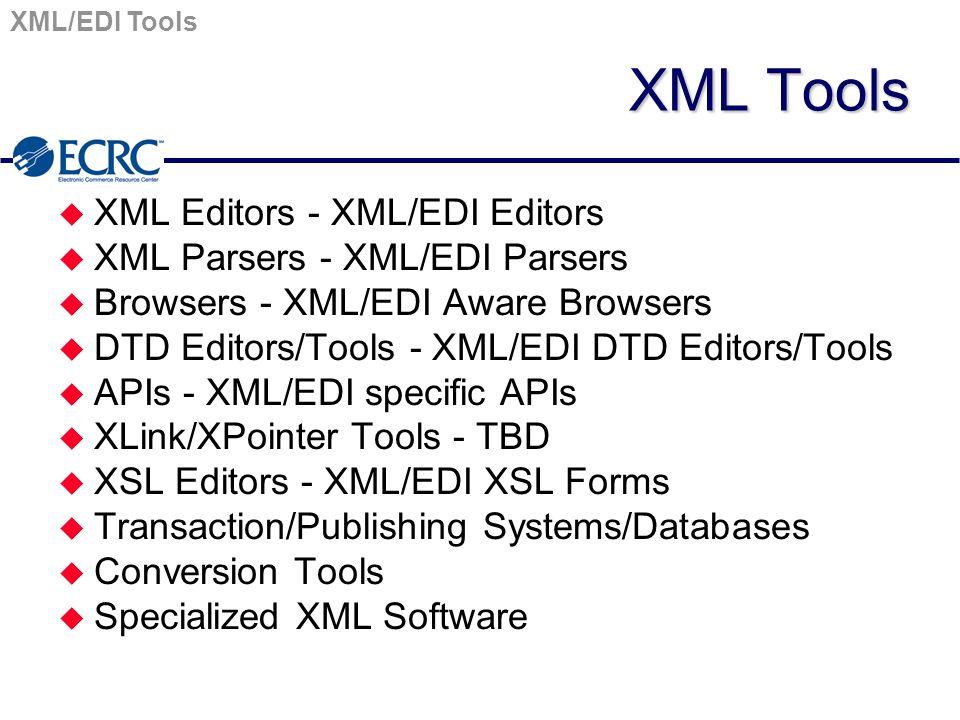 XML Tools u XML Editors - XML/EDI Editors u XML Parsers - XML/EDI Parsers u Browsers - XML/EDI Aware Browsers u DTD Editors/Tools - XML/EDI DTD Editors/Tools u APIs - XML/EDI specific APIs u XLink/XPointer Tools - TBD u XSL Editors - XML/EDI XSL Forms u Transaction/Publishing Systems/Databases u Conversion Tools u Specialized XML Software XML/EDI Tools