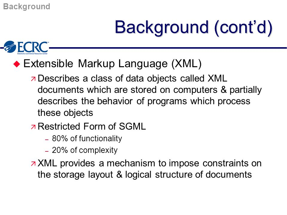 XML/EDI InitiativesCommerceNet u eCo Framework Project ä Goal is to develop a common framework for interoperability among XML-based application standards and key EC environments ä Focus Areas – Architectural Framework – Interoperable Transaction Framework – Content Names and Definitions – Common Software Framework – eRegistry Submission Process