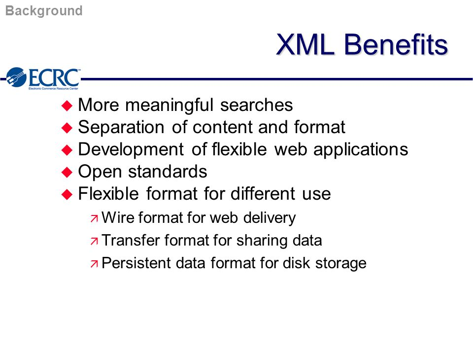 XML Benefits u More meaningful searches u Separation of content and format u Development of flexible web applications u Open standards u Flexible format for different use ä Wire format for web delivery ä Transfer format for sharing data ä Persistent data format for disk storage Background