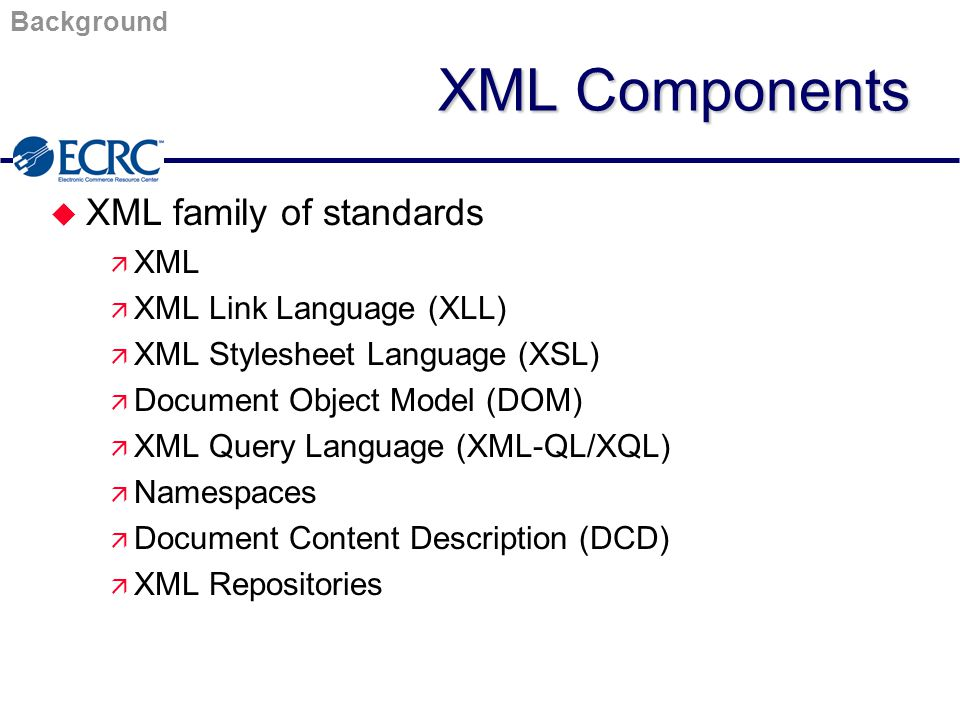XML Components u XML family of standards ä XML ä XML Link Language (XLL) ä XML Stylesheet Language (XSL) ä Document Object Model (DOM) ä XML Query Language (XML-QL/XQL) ä Namespaces ä Document Content Description (DCD) ä XML Repositories