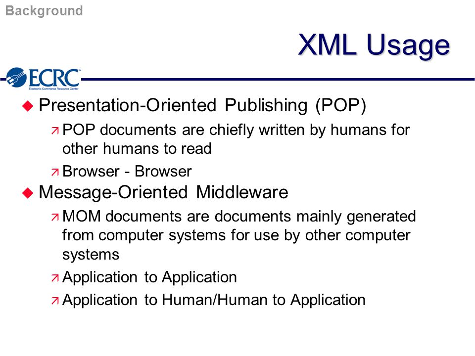 Background XML Usage u Presentation-Oriented Publishing (POP) ä POP documents are chiefly written by humans for other humans to read ä Browser - Browser u Message-Oriented Middleware ä MOM documents are documents mainly generated from computer systems for use by other computer systems ä Application to Application ä Application to Human/Human to Application