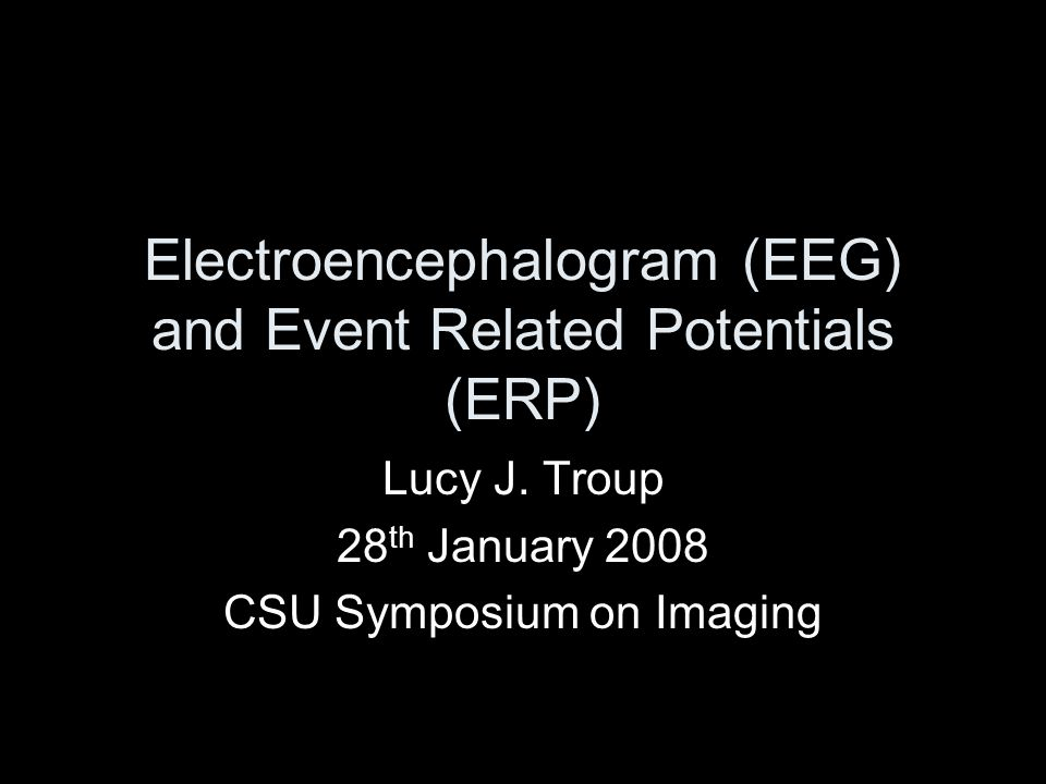 Electroencephalogram (EEG) and Event Related Potentials (ERP) Lucy J. Troup 28 th January 2008 CSU Symposium on Imaging