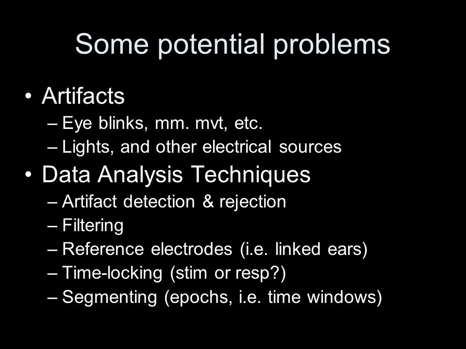 Artifacts –Eye blinks, mm. mvt, etc. –Lights, and other electrical sources Data Analysis Techniques –Artifact detection & rejection –Filtering –Refere