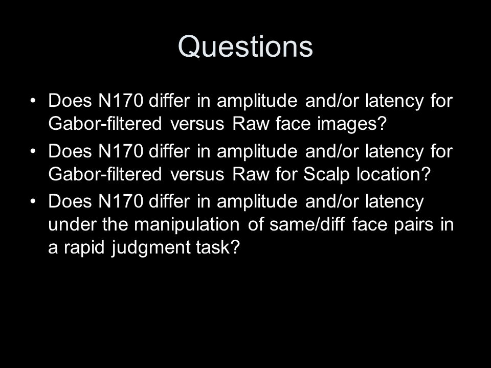 Questions Does N170 differ in amplitude and/or latency for Gabor-filtered versus Raw face images? Does N170 differ in amplitude and/or latency for Gab