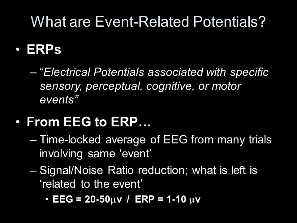 "ERPs –""Electrical Potentials associated with specific sensory, perceptual, cognitive, or motor events"" From EEG to ERP… –Time-locked average of EEG fr"