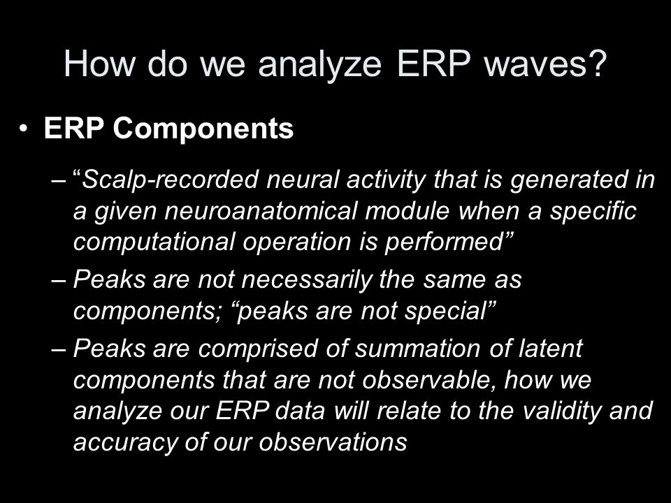 "ERP Components –""Scalp-recorded neural activity that is generated in a given neuroanatomical module when a specific computational operation is perform"