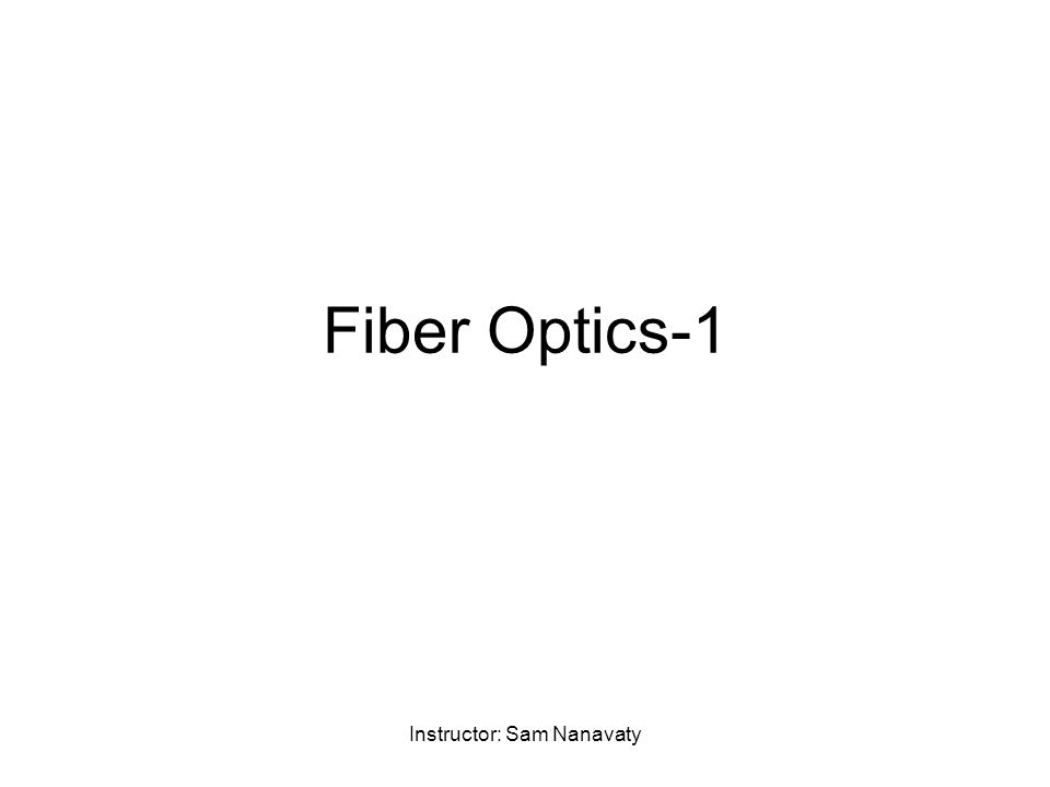 Instructor: Sam Nanavaty Fiber Optics-1