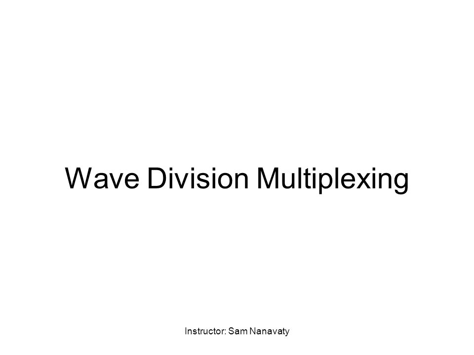 Instructor: Sam Nanavaty Wave Division Multiplexing