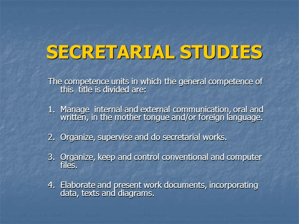SECRETARIAL STUDIES The competence units in which the general competence of this title is divided are: 1.Manage internal and external communication, oral and written, in the mother tongue and/or foreign language.