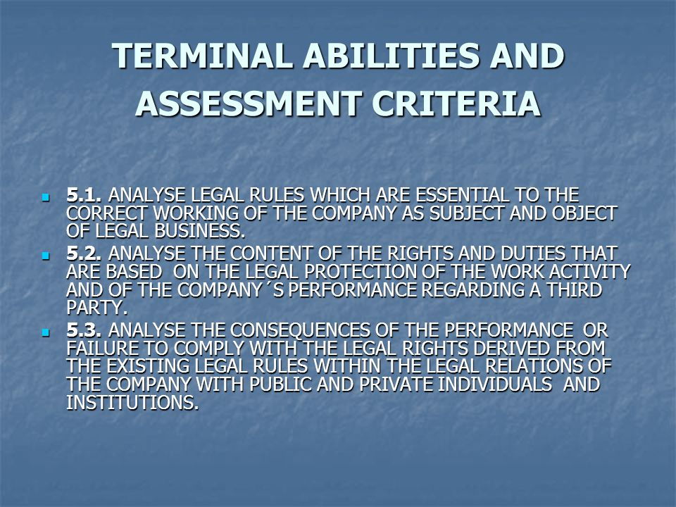 TERMINAL ABILITIES AND ASSESSMENT CRITERIA 5.1.ANALYSE LEGAL RULES WHICH ARE ESSENTIAL TO THE CORRECT WORKING OF THE COMPANY AS SUBJECT AND OBJECT OF LEGAL BUSINESS.