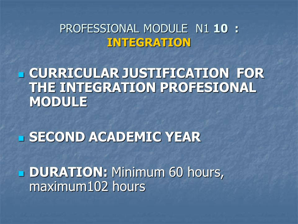 PROFESSIONAL MODULE N1 10 : INTEGRATION CURRICULAR JUSTIFICATION FOR THE INTEGRATION PROFESIONAL MODULE CURRICULAR JUSTIFICATION FOR THE INTEGRATION PROFESIONAL MODULE SECOND ACADEMIC YEAR SECOND ACADEMIC YEAR DURATION: Minimum 60 hours, maximum102 hours DURATION: Minimum 60 hours, maximum102 hours