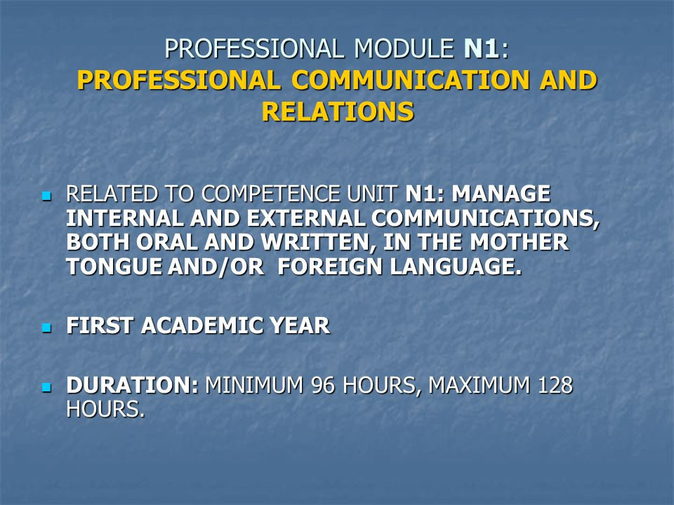 PROFESSIONAL MODULE N1: PROFESSIONAL COMMUNICATION AND RELATIONS RELATED TO COMPETENCE UNIT N1: MANAGE INTERNAL AND EXTERNAL COMMUNICATIONS, BOTH ORAL AND WRITTEN, IN THE MOTHER TONGUE AND/OR FOREIGN LANGUAGE.