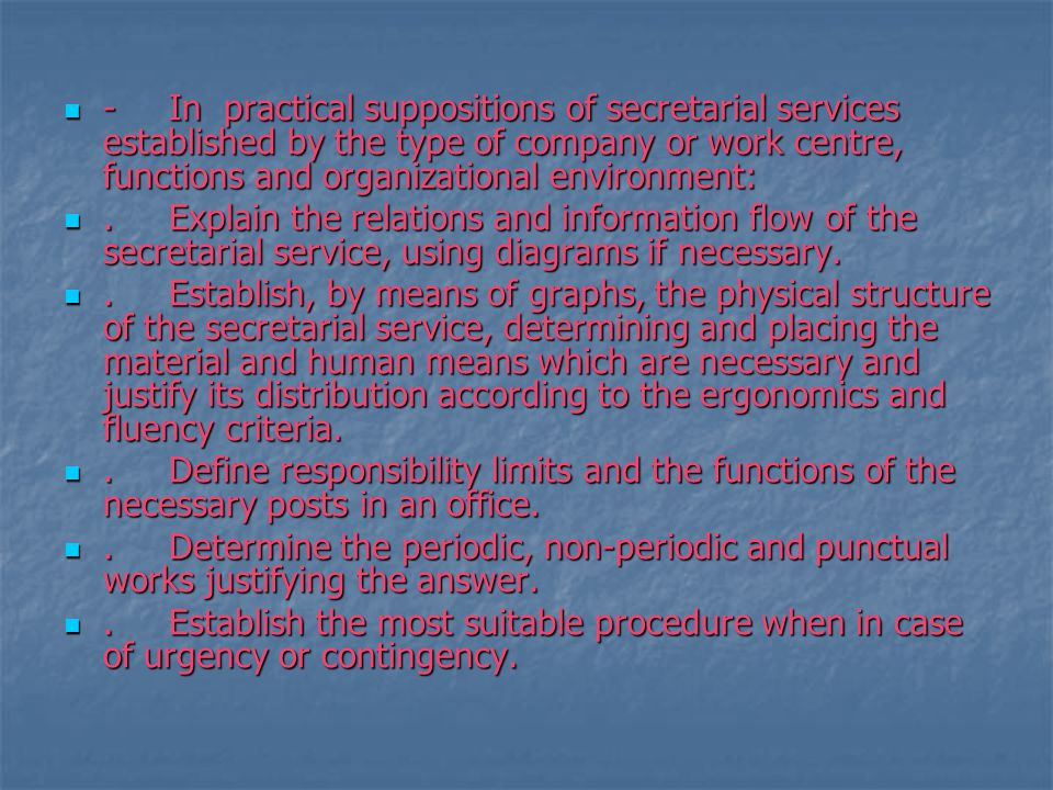 -In practical suppositions of secretarial services established by the type of company or work centre, functions and organizational environment: -In practical suppositions of secretarial services established by the type of company or work centre, functions and organizational environment:.Explain the relations and information flow of the secretarial service, using diagrams if necessary..Explain the relations and information flow of the secretarial service, using diagrams if necessary..Establish, by means of graphs, the physical structure of the secretarial service, determining and placing the material and human means which are necessary and justify its distribution according to the ergonomics and fluency criteria..Establish, by means of graphs, the physical structure of the secretarial service, determining and placing the material and human means which are necessary and justify its distribution according to the ergonomics and fluency criteria..Define responsibility limits and the functions of the necessary posts in an office..Define responsibility limits and the functions of the necessary posts in an office..Determine the periodic, non-periodic and punctual works justifying the answer..Determine the periodic, non-periodic and punctual works justifying the answer..Establish the most suitable procedure when in case of urgency or contingency..Establish the most suitable procedure when in case of urgency or contingency.