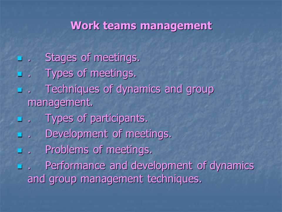 Work teams management.Stages of meetings..Stages of meetings..Types of meetings..Types of meetings..Techniques of dynamics and group management..Techniques of dynamics and group management..Types of participants..Types of participants..Development of meetings..Development of meetings..Problems of meetings..Problems of meetings..Performance and development of dynamics and group management techniques..Performance and development of dynamics and group management techniques.