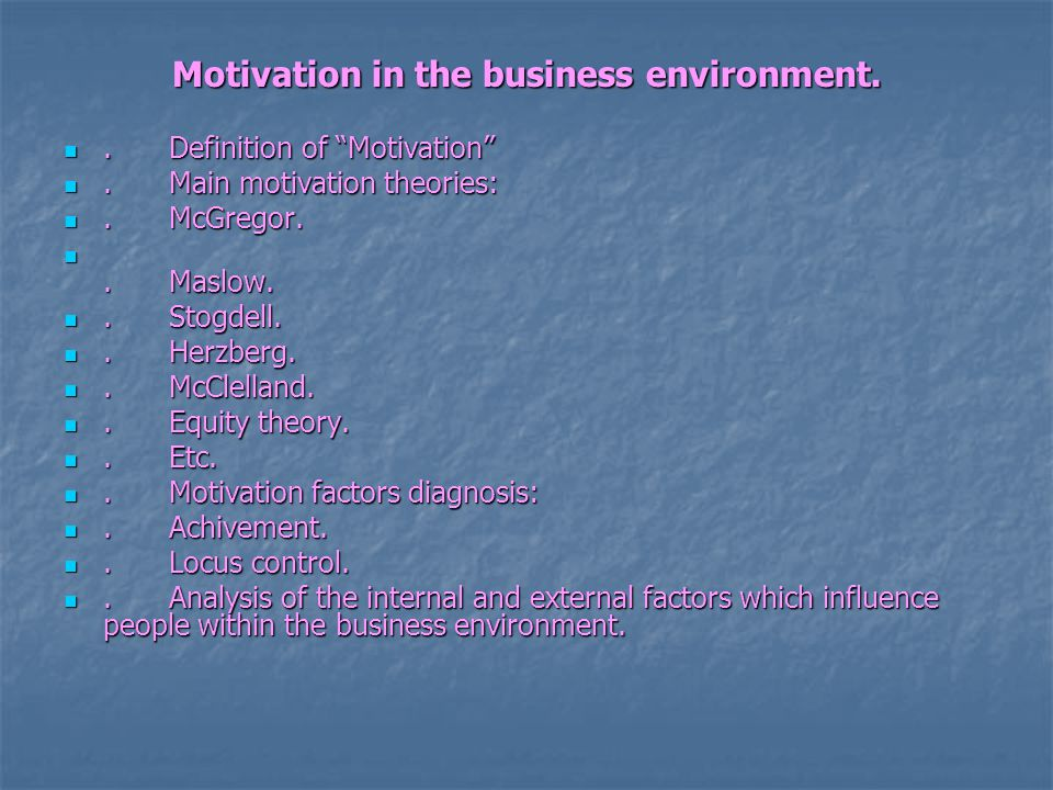 Motivation in the business environment..Definition of Motivation .Definition of Motivation .Main motivation theories:.Main motivation theories:.McGregor..McGregor..Maslow..Maslow..Stogdell..Stogdell..Herzberg..Herzberg..McClelland..McClelland..Equity theory..Equity theory..Etc..Etc..Motivation factors diagnosis:.Motivation factors diagnosis:.Achivement..Achivement..Locus control..Locus control..Analysis of the internal and external factors which influence people within the business environment..Analysis of the internal and external factors which influence people within the business environment.