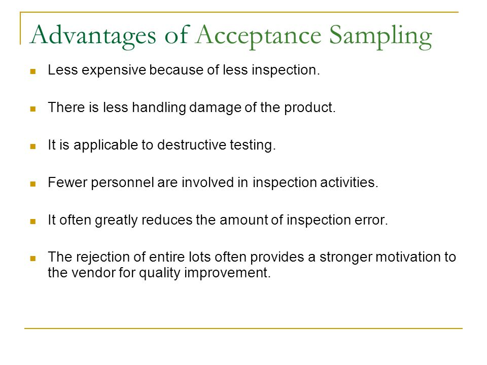 Advantages of Acceptance Sampling Less expensive because of less inspection. There is less handling damage of the product. It is applicable to destruc