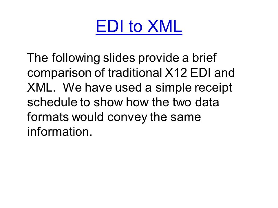 EDI to XML The following slides provide a brief comparison of traditional X12 EDI and XML.