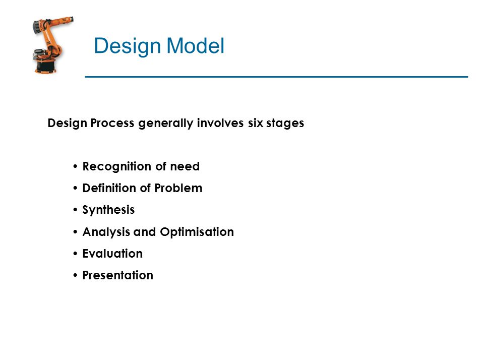 Design Model Design Process generally involves six stages Recognition of need Definition of Problem Synthesis Analysis and Optimisation Evaluation Presentation