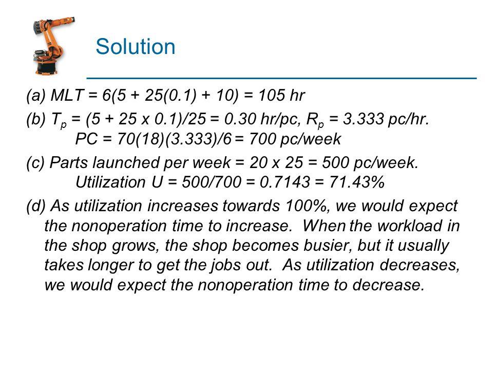 Solution (a) MLT = 6(5 + 25(0.1) + 10) = 105 hr (b) T p = (5 + 25 x 0.1)/25 = 0.30 hr/pc, R p = 3.333 pc/hr. PC = 70(18)(3.333)/6 = 700 pc/week (c) Pa