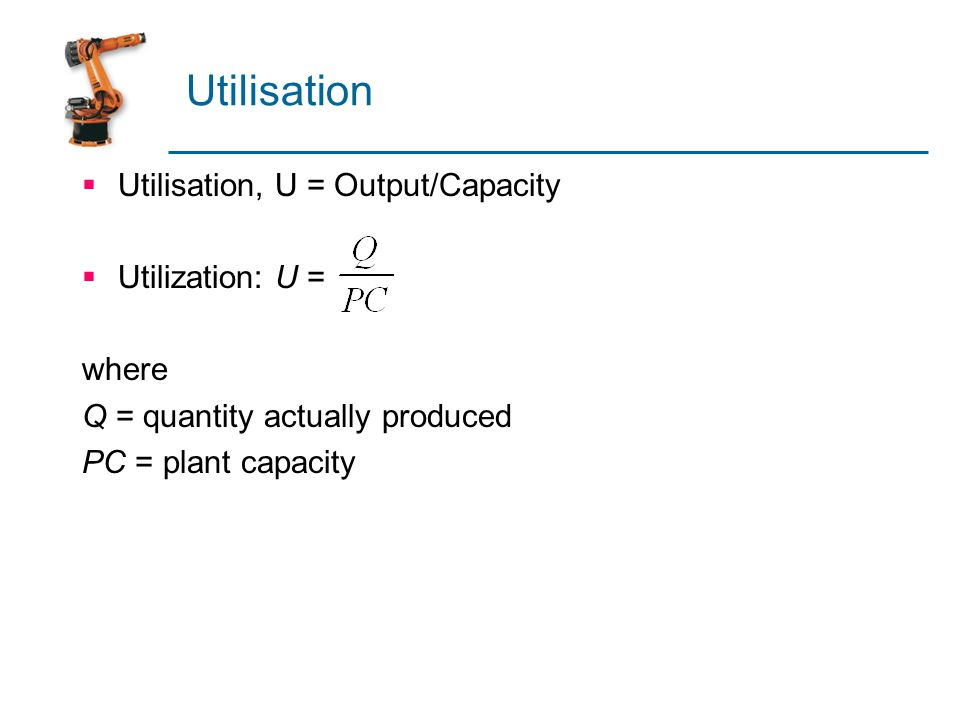 Utilisation  Utilisation, U = Output/Capacity  Utilization: U = where Q = quantity actually produced PC = plant capacity