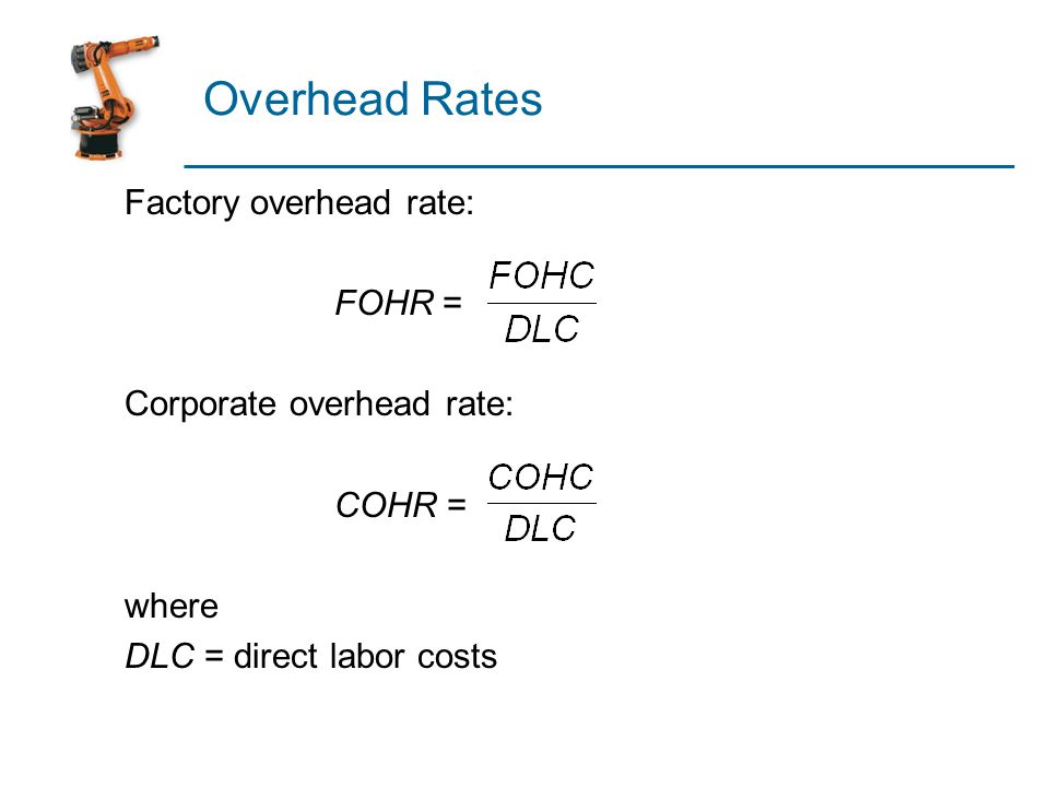 Overhead Rates Factory overhead rate: FOHR = Corporate overhead rate: COHR = where DLC = direct labor costs