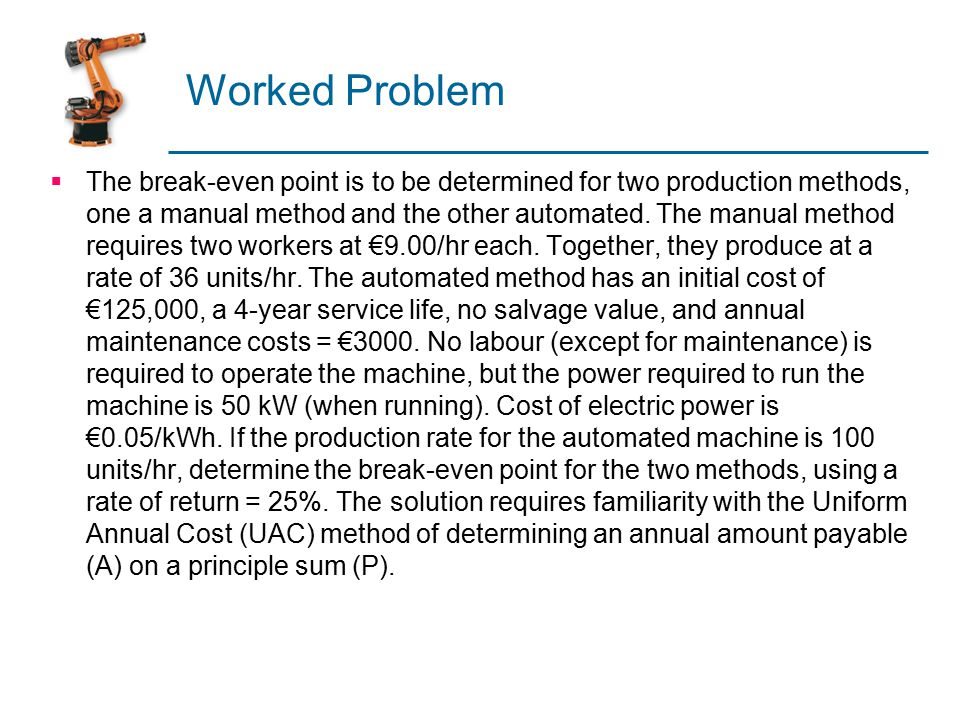 Worked Problem  The break-even point is to be determined for two production methods, one a manual method and the other automated.