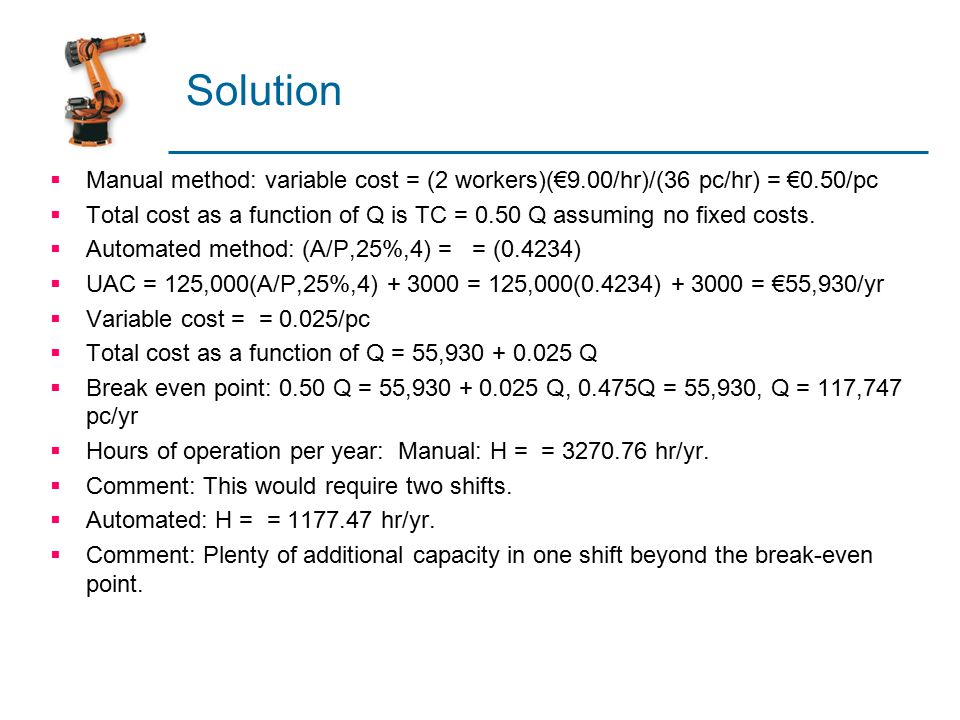 Solution  Manual method: variable cost = (2 workers)(€9.00/hr)/(36 pc/hr) = €0.50/pc  Total cost as a function of Q is TC = 0.50 Q assuming no fixed costs.