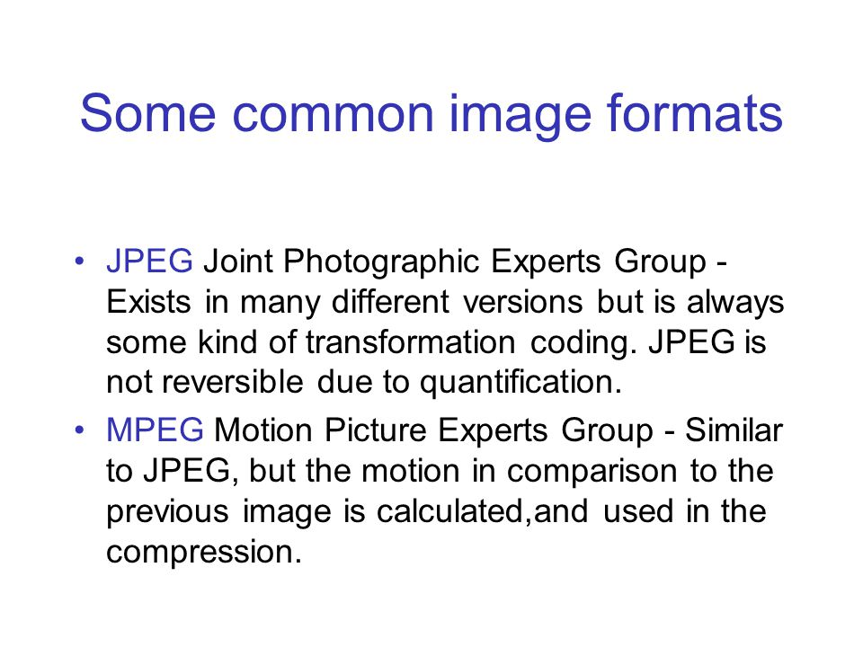 Some common image formats JPEG Joint Photographic Experts Group - Exists in many different versions but is always some kind of transformation coding.