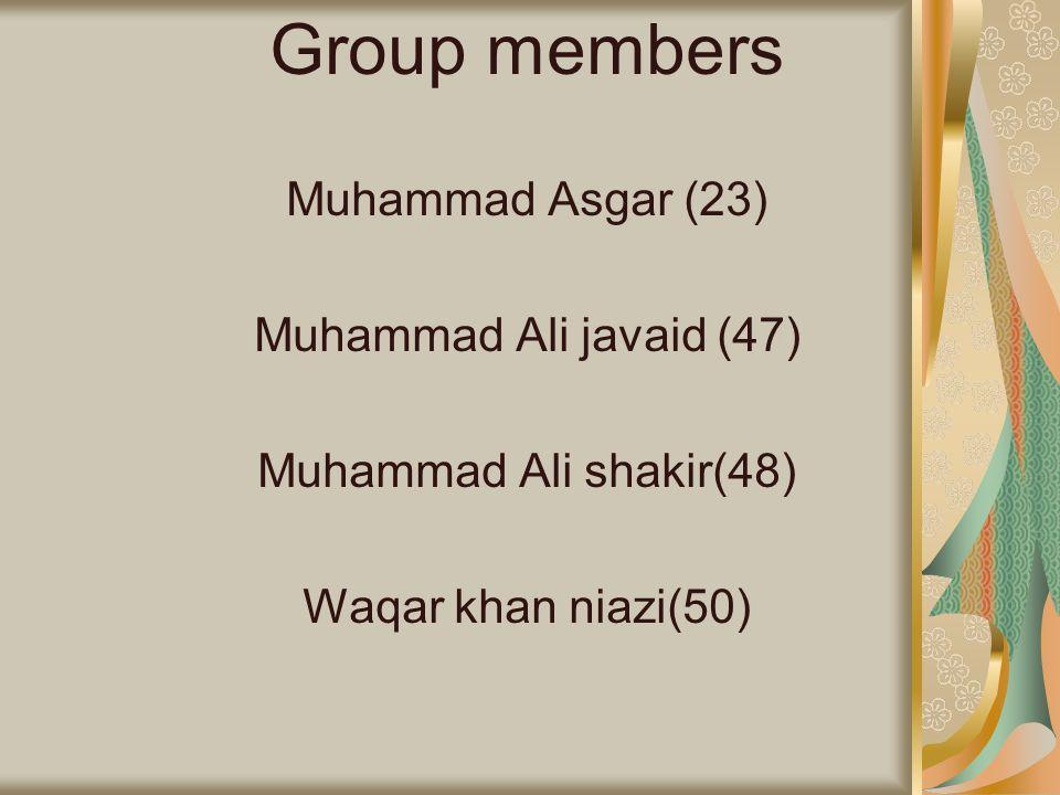 Group members Muhammad Asgar (23) Muhammad Ali javaid (47) Muhammad Ali shakir(48) Waqar khan niazi(50)