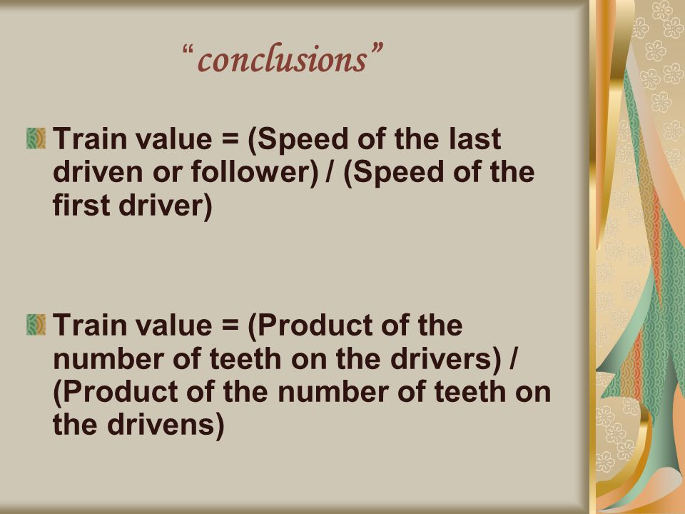 conclusions Train value = (Speed of the last driven or follower) / (Speed of the first driver) Train value = (Product of the number of teeth on the drivers) / (Product of the number of teeth on the drivens)