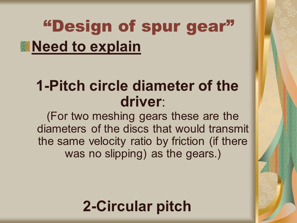 Design of spur gear Need to explain 1-Pitch circle diameter of the driver : (For two meshing gears these are the diameters of the discs that would transmit the same velocity ratio by friction (if there was no slipping) as the gears.) 2-Circular pitch