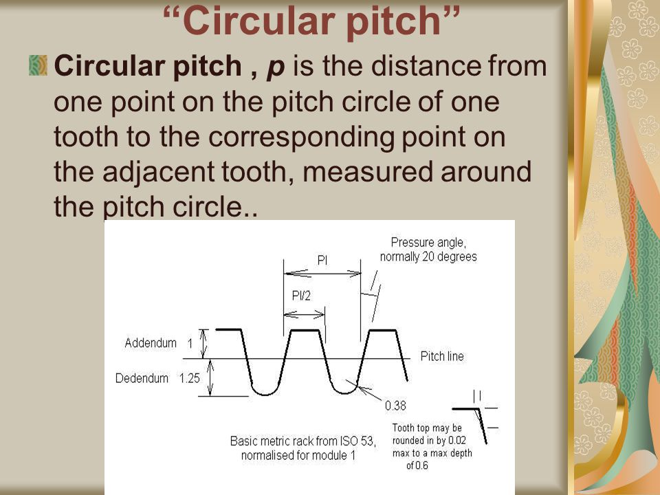 Circular pitch Circular pitch, p is the distance from one point on the pitch circle of one tooth to the corresponding point on the adjacent tooth, measured around the pitch circle..