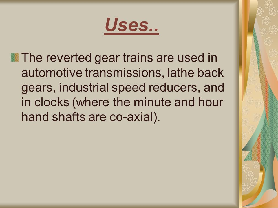 Uses.. The reverted gear trains are used in automotive transmissions, lathe back gears, industrial speed reducers, and in clocks (where the minute and