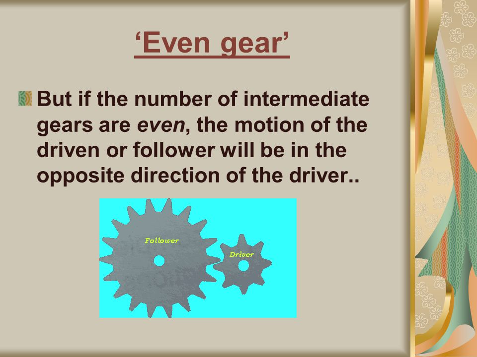 'Even gear' But if the number of intermediate gears are even, the motion of the driven or follower will be in the opposite direction of the driver..