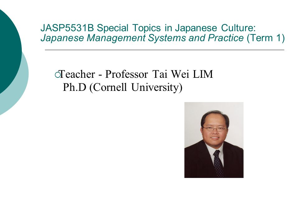 JASP5531B Special Topics in Japanese Culture: Japanese Management Systems and Practice (Term 1)  Teacher - Professor Tai Wei LIM Ph.D (Cornell University)
