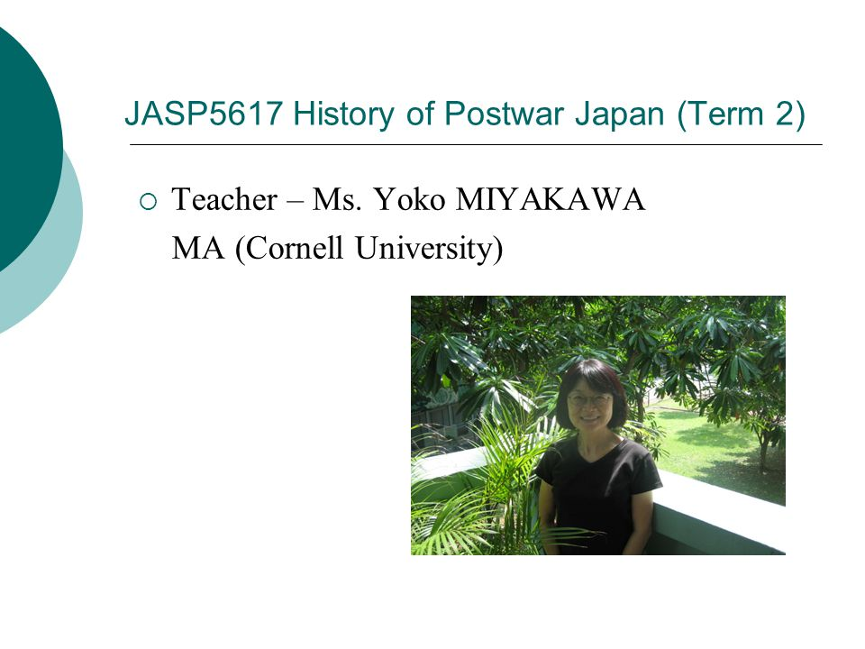JASP5617 History of Postwar Japan (Term 2)  Teacher – Ms. Yoko MIYAKAWA MA (Cornell University)