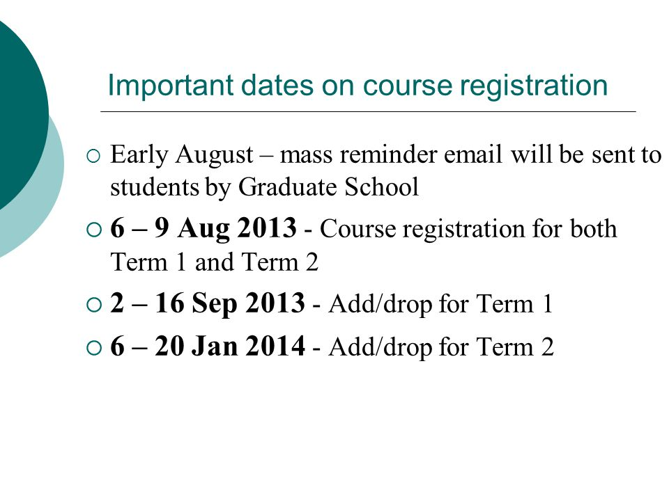 Important dates on course registration  Early August – mass reminder email will be sent to students by Graduate School  6 – 9 Aug 2013 - Course registration for both Term 1 and Term 2  2 – 16 Sep 2013 - Add/drop for Term 1  6 – 20 Jan 2014 - Add/drop for Term 2