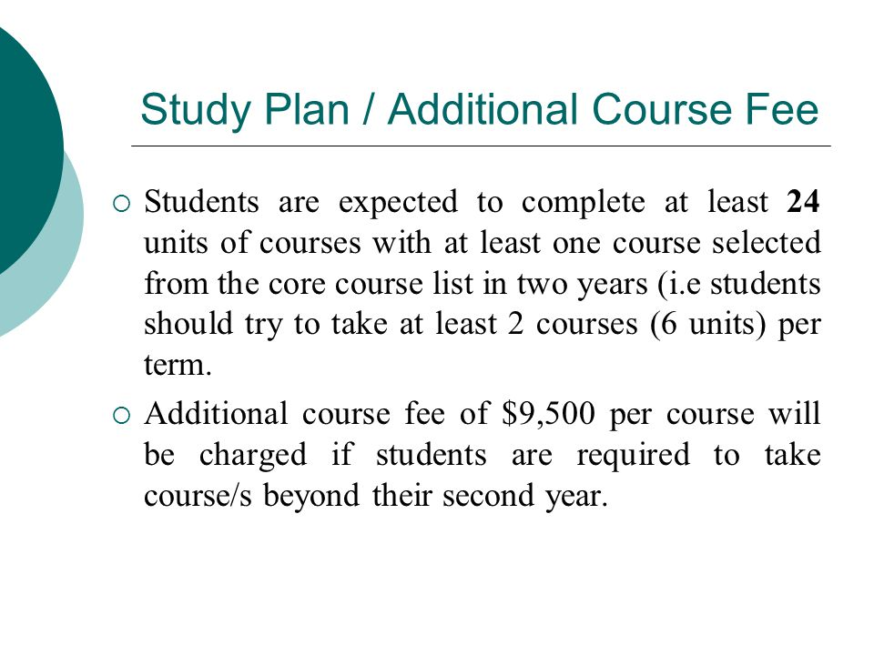 Study Plan / Additional Course Fee  Students are expected to complete at least 24 units of courses with at least one course selected from the core course list in two years (i.e students should try to take at least 2 courses (6 units) per term.