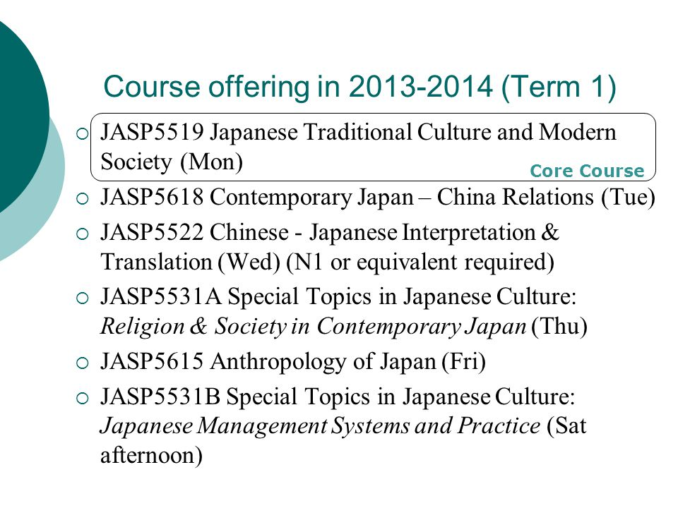 Course offering in 2013-2014 (Term 1)  JASP5519 Japanese Traditional Culture and Modern Society (Mon)  JASP5618 Contemporary Japan – China Relations (Tue)  JASP5522 Chinese - Japanese Interpretation & Translation (Wed) (N1 or equivalent required)  JASP5531A Special Topics in Japanese Culture: Religion & Society in Contemporary Japan (Thu)  JASP5615 Anthropology of Japan (Fri)  JASP5531B Special Topics in Japanese Culture: Japanese Management Systems and Practice (Sat afternoon) Core Course