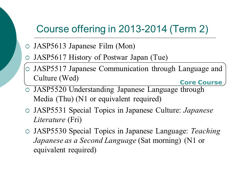 Course offering in 2013-2014 (Term 2)  JASP5613 Japanese Film (Mon)  JASP5617 History of Postwar Japan (Tue)  JASP5517 Japanese Communication through Language and Culture (Wed)  JASP5520 Understanding Japanese Language through Media (Thu) (N1 or equivalent required)  JASP5531 Special Topics in Japanese Culture: Japanese Literature (Fri)  JASP5530 Special Topics in Japanese Language: Teaching Japanese as a Second Language (Sat morning) (N1 or equivalent required)