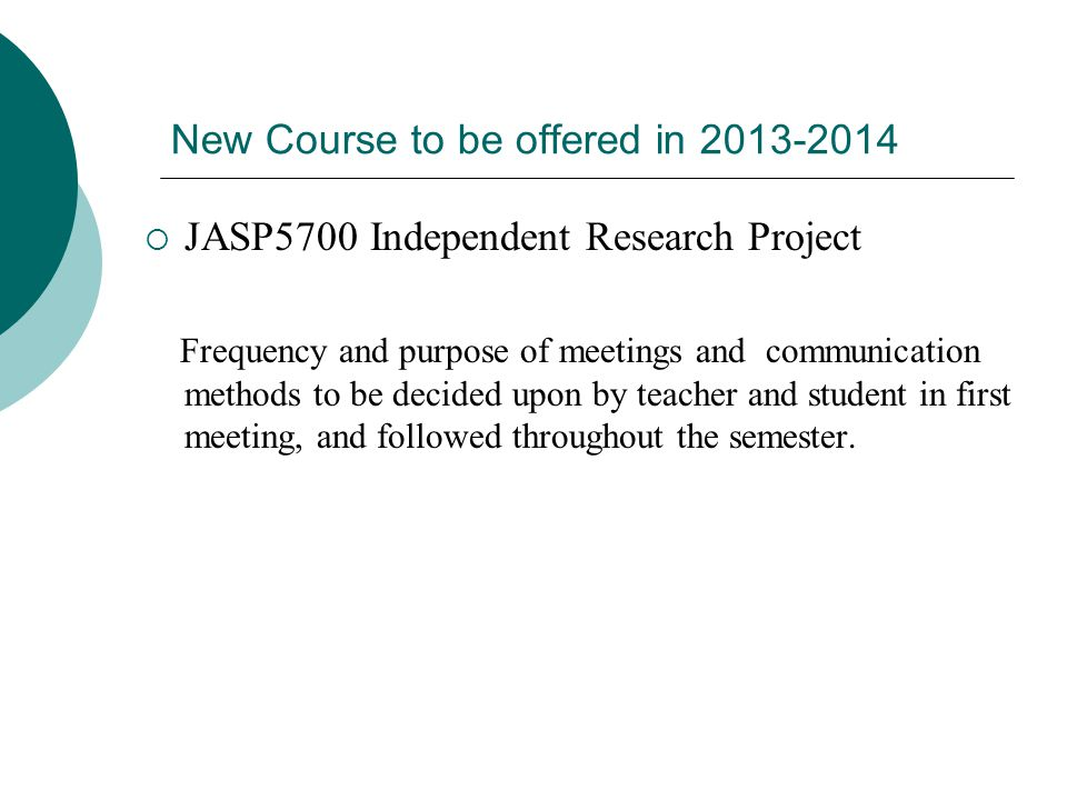 New Course to be offered in 2013-2014  JASP5700 Independent Research Project Frequency and purpose of meetings and communication methods to be decided upon by teacher and student in first meeting, and followed throughout the semester.