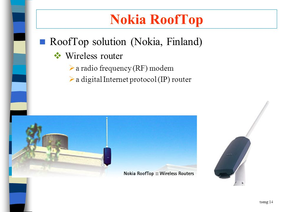 tseng:14 Nokia RoofTop RoofTop solution (Nokia, Finland)  Wireless router  a radio frequency (RF) modem  a digital Internet protocol (IP) router