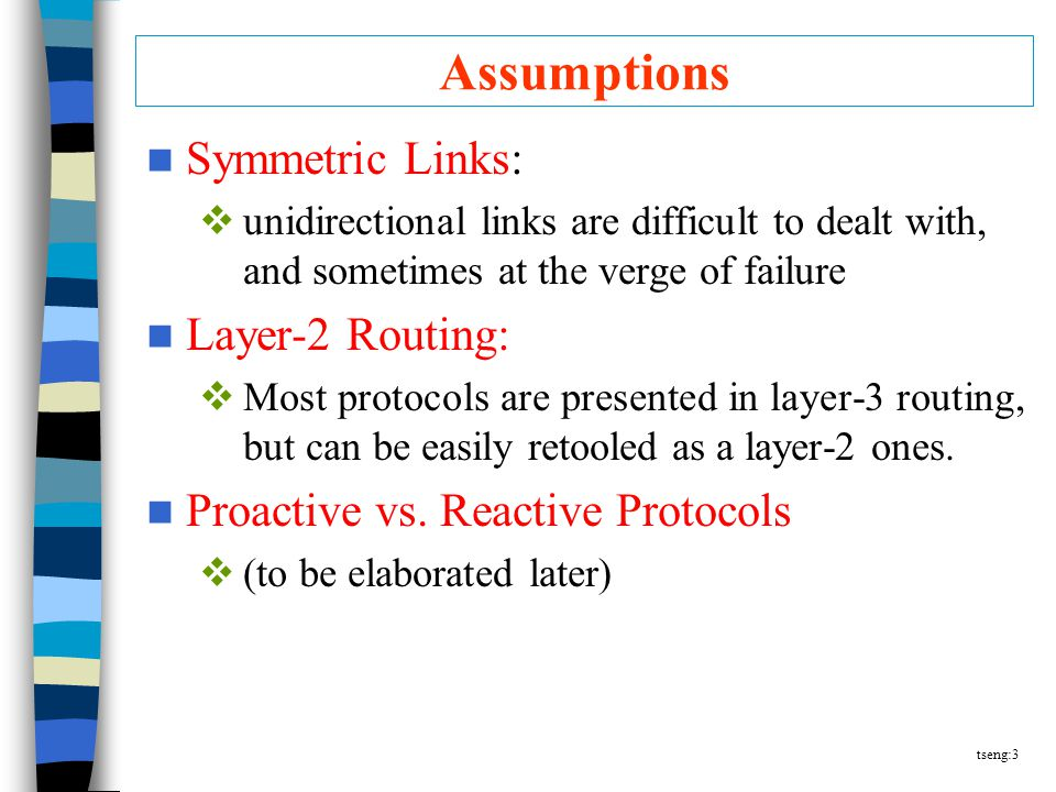 tseng:3 Assumptions Symmetric Links:  unidirectional links are difficult to dealt with, and sometimes at the verge of failure Layer-2 Routing:  Most protocols are presented in layer-3 routing, but can be easily retooled as a layer-2 ones.