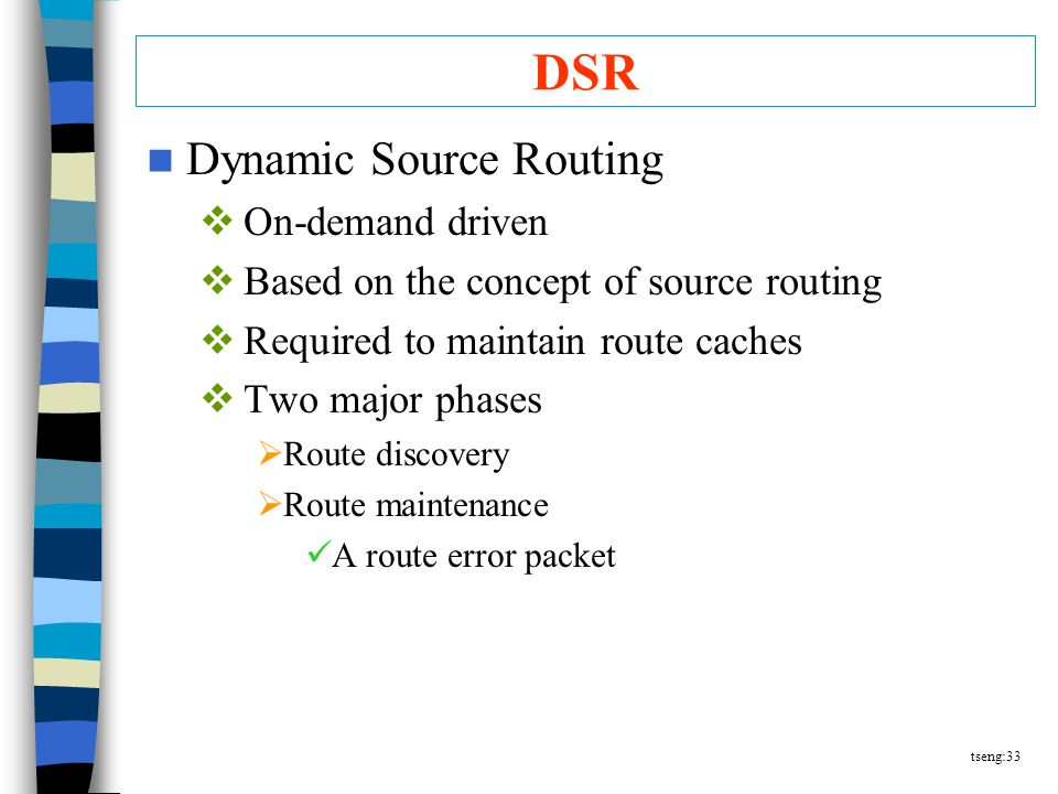 tseng:33 DSR Dynamic Source Routing  On-demand driven  Based on the concept of source routing  Required to maintain route caches  Two major phases  Route discovery  Route maintenance A route error packet