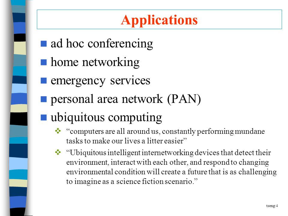 tseng:4 Applications ad hoc conferencing home networking emergency services personal area network (PAN) ubiquitous computing  computers are all around us, constantly performing mundane tasks to make our lives a litter easier  Ubiquitous intelligent internetworking devices that detect their environment, interact with each other, and respond to changing environmental condition will create a future that is as challenging to imagine as a science fiction scenario.